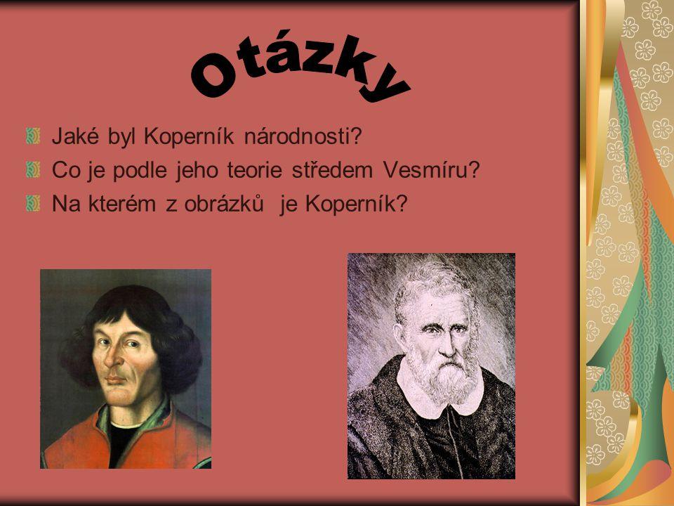 Jaké byl Koperník národnosti.Co je podle jeho teorie středem Vesmíru.