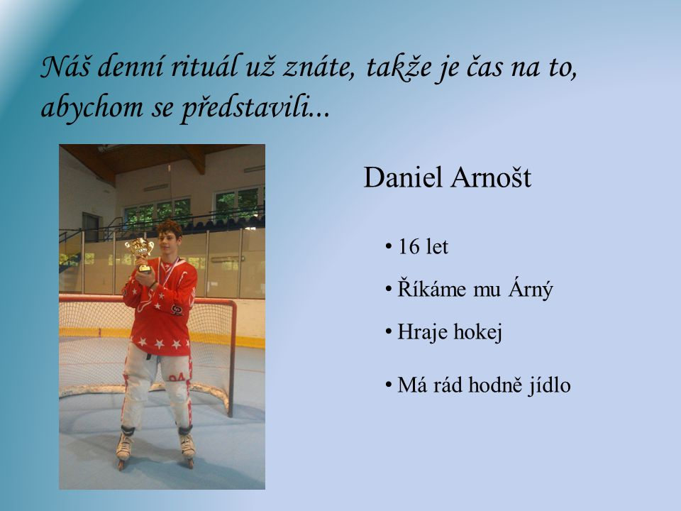 Náš denní rituál už znáte, takže je čas na to, abychom se představili... Daniel Arnošt Hraje hokej Má rád hodně jídlo 16 let Říkáme mu Árný
