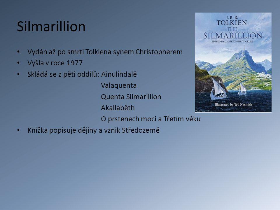 Silmarillion Vydán až po smrti Tolkiena synem Christopherem Vyšla v roce 1977 Skládá se z pěti oddílů: Ainulindalë Valaquenta Quenta Silmarillion Akallabêth O prstenech moci a Třetím věku Knížka popisuje dějiny a vznik Středozemě