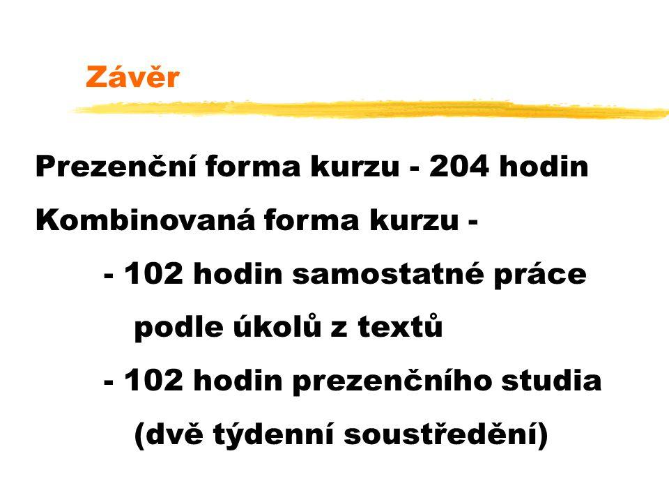 Závěr Prezenční forma kurzu - 204 hodin Kombinovaná forma kurzu - - 102 hodin samostatné práce podle úkolů z textů - 102 hodin prezenčního studia (dvě týdenní soustředění)