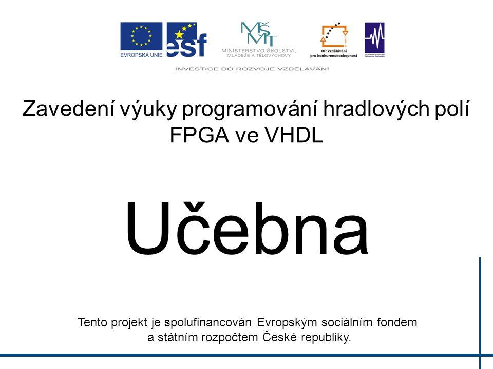 Zavedení výuky programování hradlových polí FPGA ve VHDL Učebna Tento projekt je spolufinancován Evropským sociálním fondem a státním rozpočtem České
