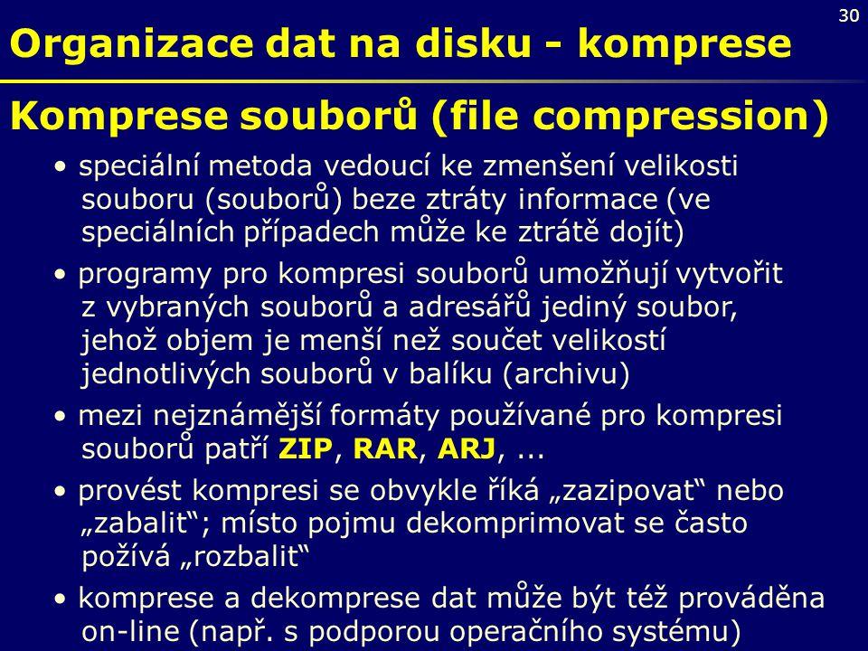 30 Organizace dat na disku - komprese Komprese souborů (file compression) speciální metoda vedoucí ke zmenšení velikosti souboru (souborů) beze ztráty