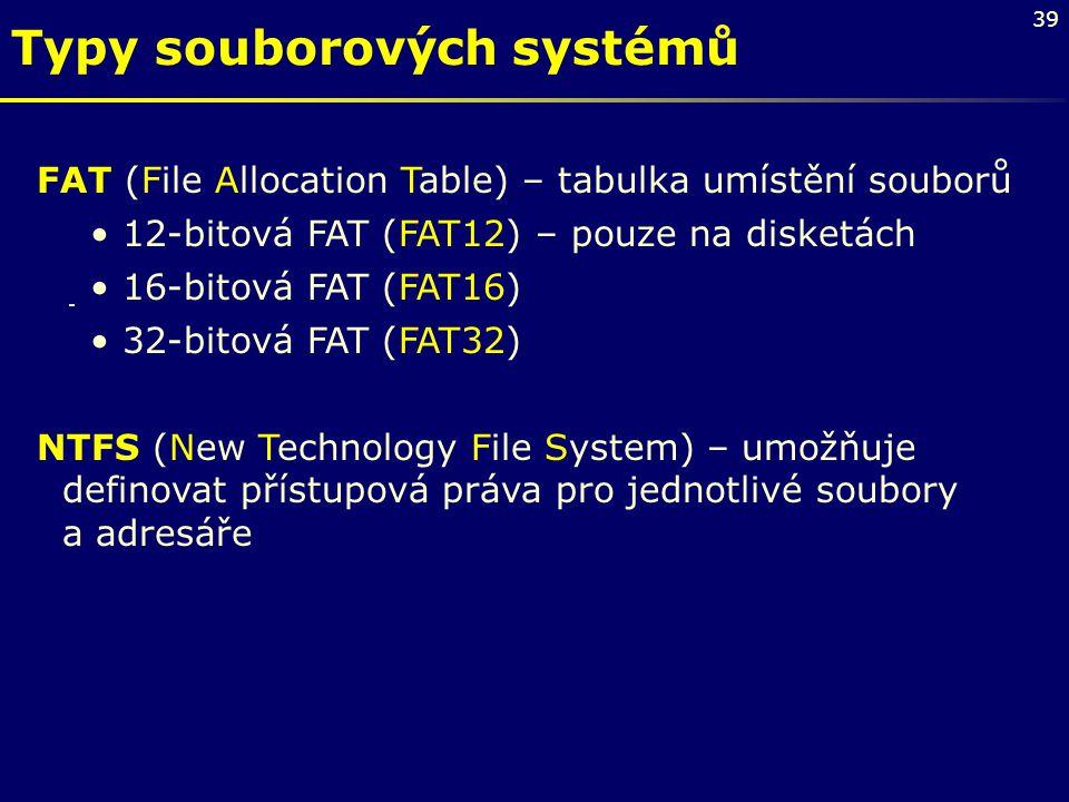 39 Typy souborových systémů FAT (File Allocation Table) – tabulka umístění souborů 12-bitová FAT (FAT12) – pouze na disketách 16-bitová FAT (FAT16) 32