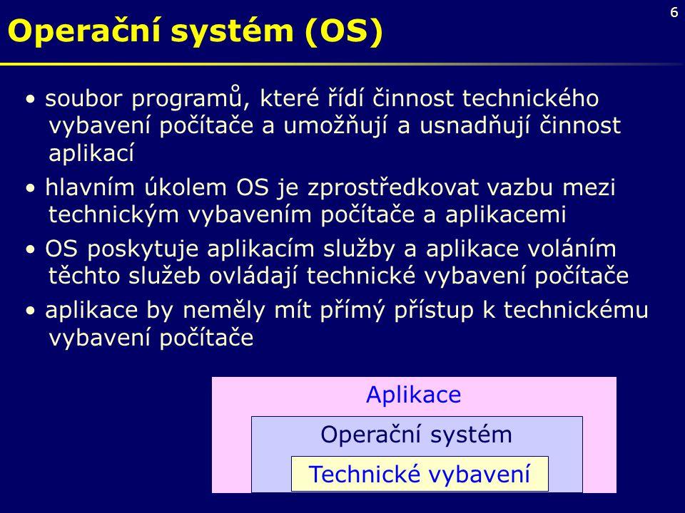 6 Operační systém (OS) soubor programů, které řídí činnost technického vybavení počítače a umožňují a usnadňují činnost aplikací hlavním úkolem OS je