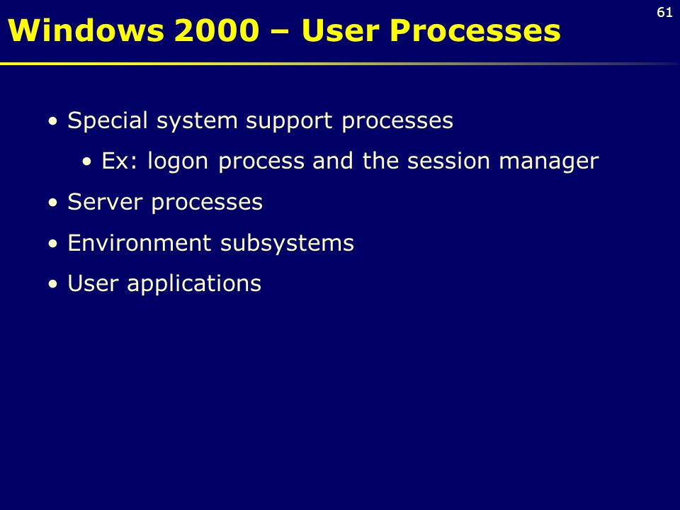 61 Special system support processes Ex: logon process and the session manager Server processes Environment subsystems User applications Windows 2000 –