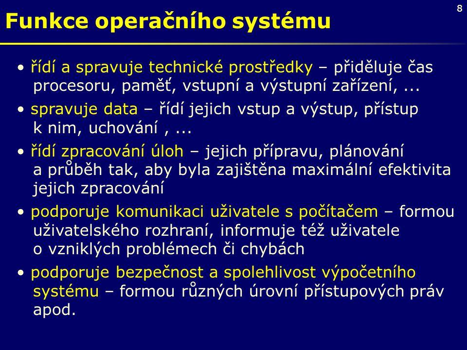 8 Funkce operačního systému řídí a spravuje technické prostředky – přiděluje čas procesoru, paměť, vstupní a výstupní zařízení,... spravuje data – říd
