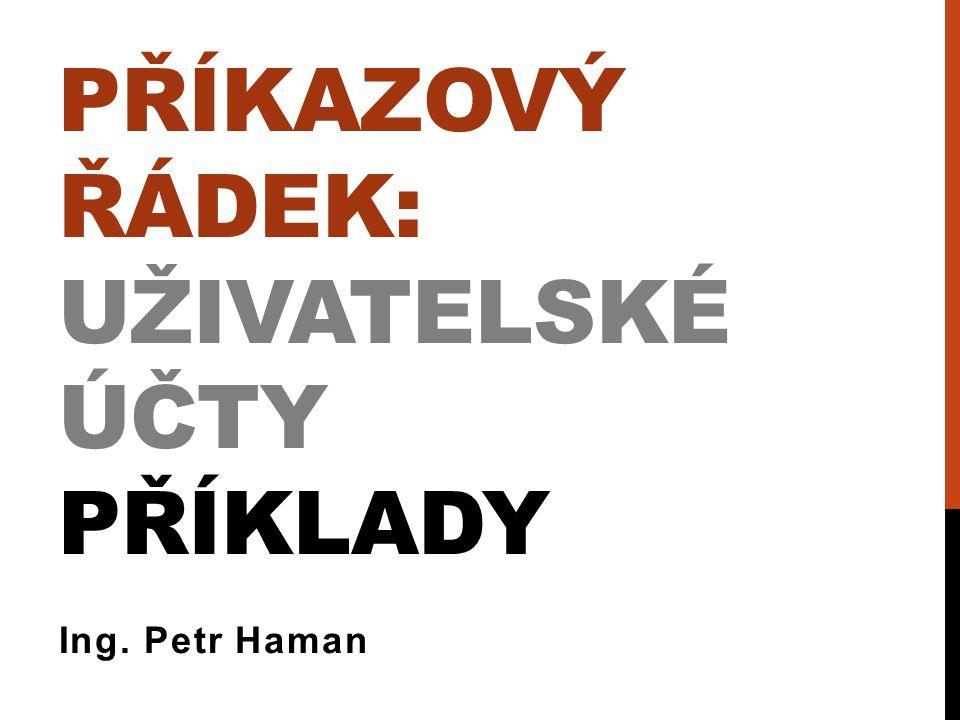 PŘÍKAZOVÝ ŘÁDEK: UŽIVATELSKÉ ÚČTY PŘÍKLADY Ing. Petr Haman