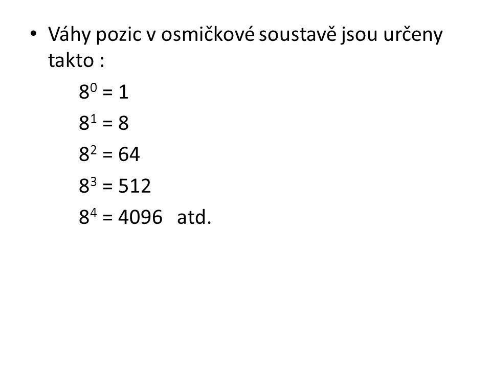 Váhy pozic v osmičkové soustavě jsou určeny takto : 8 0 = 1 8 1 = 8 8 2 = 64 8 3 = 512 8 4 = 4096 atd.
