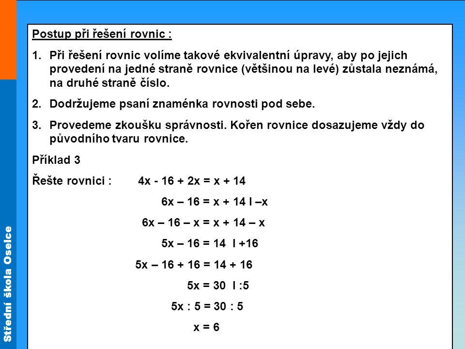 Střední škola Oselce Řešte rovnice a provádějte zkoušky správnosti : a) x - 8 = 26 b) y + 12 = 12 c) 16c = 16 d) 5x -24 = 0 e) 5y = 75 f) x + x = 32 g) a + 3a = 4,8 x = 34 y = 0 c = 1 x = 4,8 y = 15 x = 16 a = 1,2
