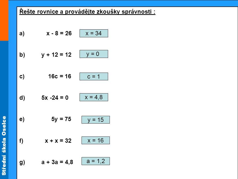 Střední škola Oselce Řešte rovnice a provádějte zkoušky správnosti : a) b + 2b – b = 6,2 b) a – 0,4 a = 30 c) 2x – 3 = 16 d) 2a – 7 = 16 + a e) 7m = 3m + 15 - m f) 4t – 2 = 9t - 16 g) 4x + 2 = 5x b = 3,1 a = 50 x = 9,5 a = 23 m = 3 t = 2,8 x = 2