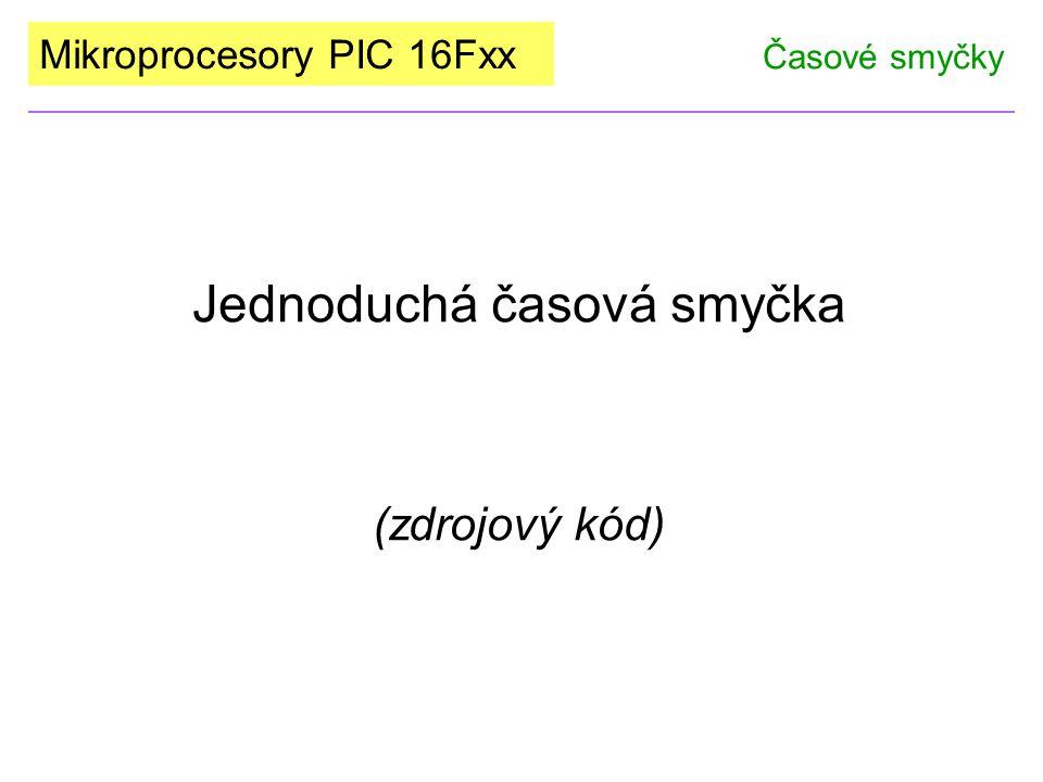 Mikroprocesory PIC 16Fxx Jednoduchá časová smyčka (zdrojový kód) Časové smyčky