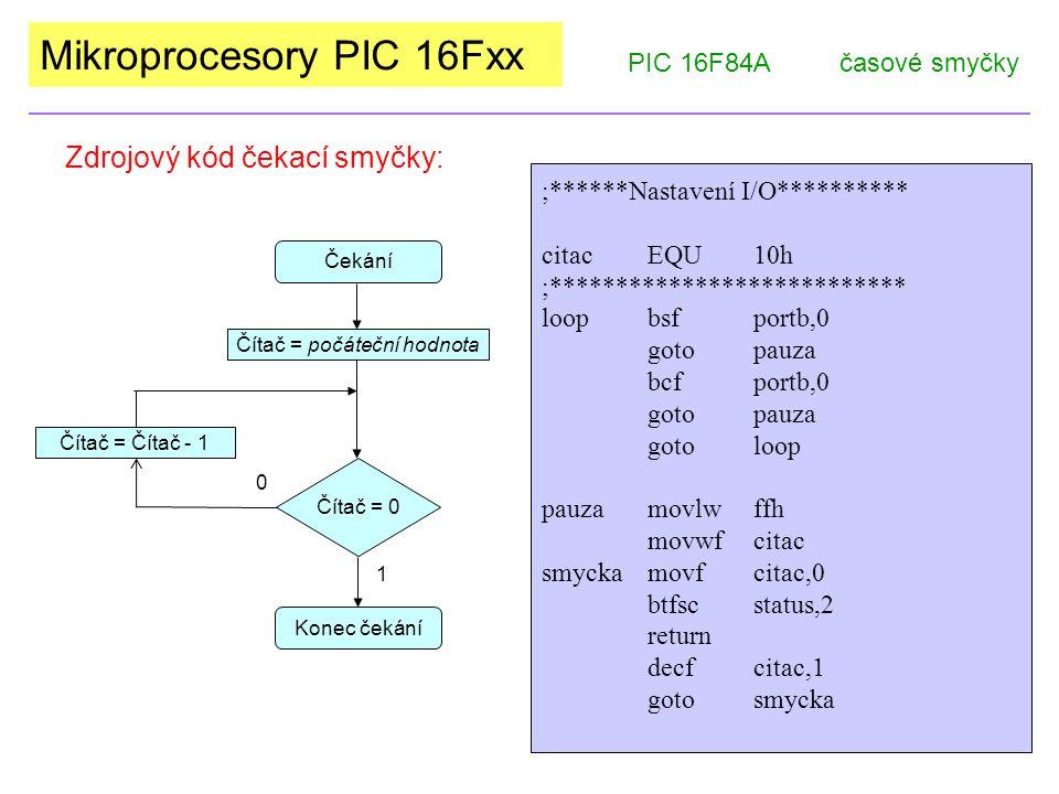Mikroprocesory PIC 16Fxx Zdrojový kód čekací smyčky: PIC 16F84Ačasové smyčky Čekání Čítač = 0 1 Čítač = počáteční hodnota Konec čekání Čítač = Čítač -
