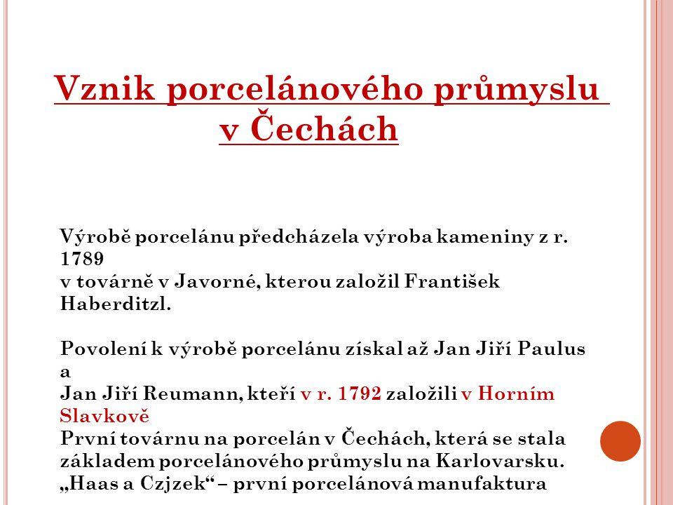 Vznik porcelánového průmyslu v Čechách Výrobě porcelánu předcházela výroba kameniny z r. 1789 v továrně v Javorné, kterou založil František Haberditzl