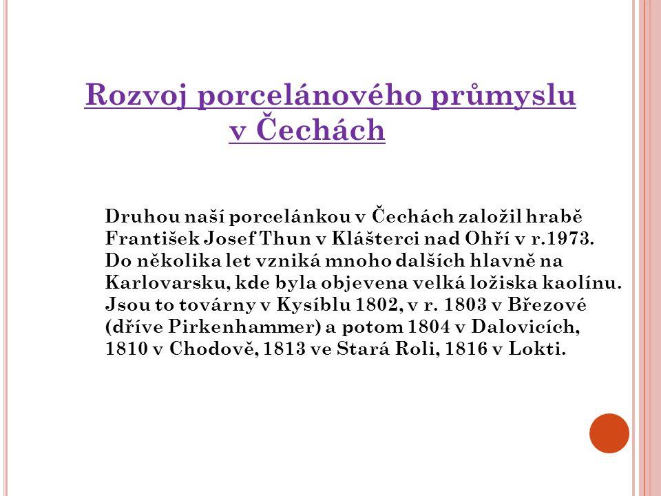 Rozvoj porcelánového průmyslu v Čechách Druhou naší porcelánkou v Čechách založil hrabě František Josef Thun v Klášterci nad Ohří v r.1973. Do několik