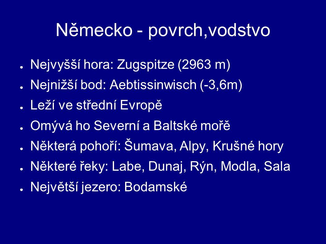 Německo - povrch,vodstvo ● Nejvyšší hora: Zugspitze (2963 m) ● Nejnižší bod: Aebtissinwisch (-3,6m) ● Leží ve střední Evropě ● Omývá ho Severní a Baltské mořě ● Některá pohoří: Šumava, Alpy, Krušné hory ● Některé řeky: Labe, Dunaj, Rýn, Modla, Sala ● Největší jezero: Bodamské