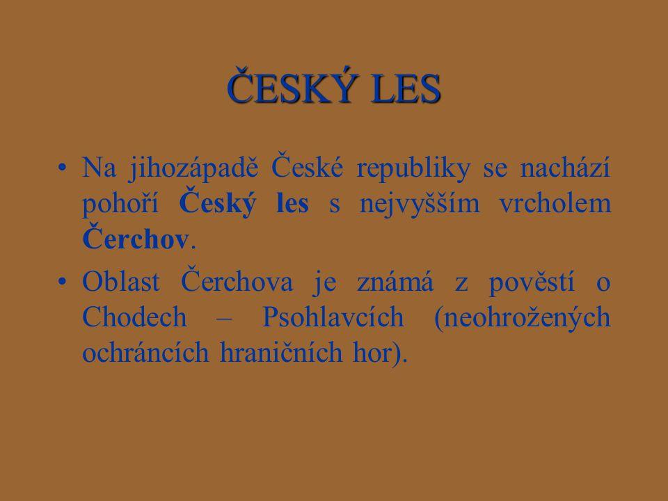 ČESKÝ LES Na jihozápadě České republiky se nachází pohoří Český les s nejvyšším vrcholem Čerchov. Oblast Čerchova je známá z pověstí o Chodech – Psohl