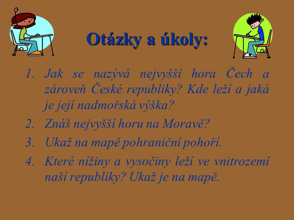 Otázky a úkoly: 1.Jak se nazývá nejvyšší hora Čech a zároveň České republiky? Kde leží a jaká je její nadmořská výška? 2.Znáš nejvyšší horu na Moravě?