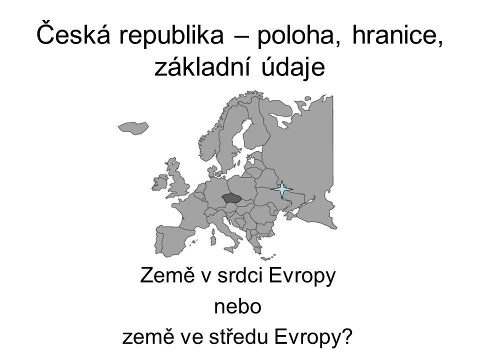 Česká republika – poloha, hranice, základní údaje Země v srdci Evropy nebo země ve středu Evropy?