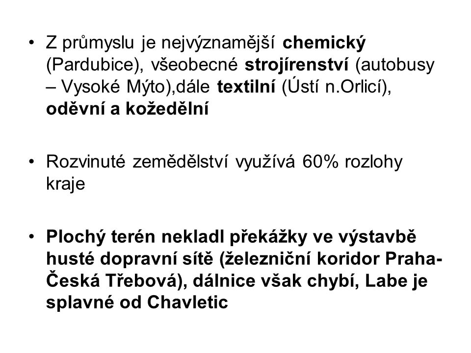 Z průmyslu je nejvýznamější chemický (Pardubice), všeobecné strojírenství (autobusy – Vysoké Mýto),dále textilní (Ústí n.Orlicí), oděvní a kožedělní Rozvinuté zemědělství využívá 60% rozlohy kraje Plochý terén nekladl překážky ve výstavbě husté dopravní sítě (železniční koridor Praha- Česká Třebová), dálnice však chybí, Labe je splavné od Chavletic