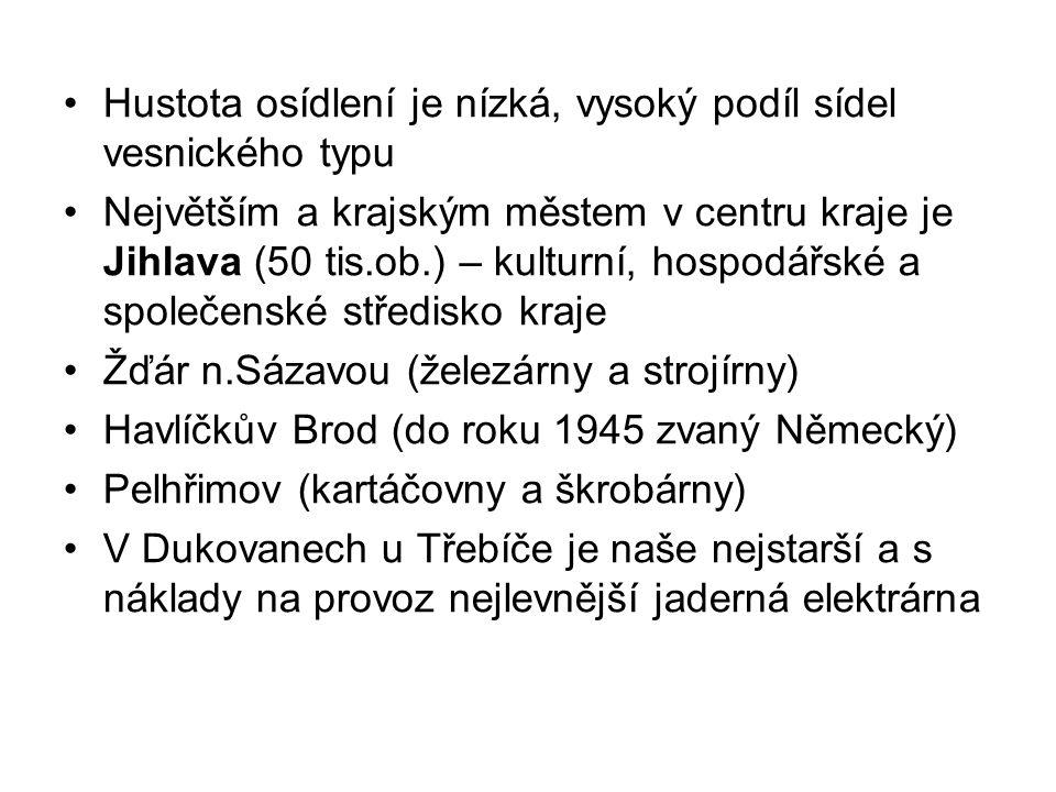 Hustota osídlení je nízká, vysoký podíl sídel vesnického typu Největším a krajským městem v centru kraje je Jihlava (50 tis.ob.) – kulturní, hospodářské a společenské středisko kraje Žďár n.Sázavou (železárny a strojírny) Havlíčkův Brod (do roku 1945 zvaný Německý) Pelhřimov (kartáčovny a škrobárny) V Dukovanech u Třebíče je naše nejstarší a s náklady na provoz nejlevnější jaderná elektrárna