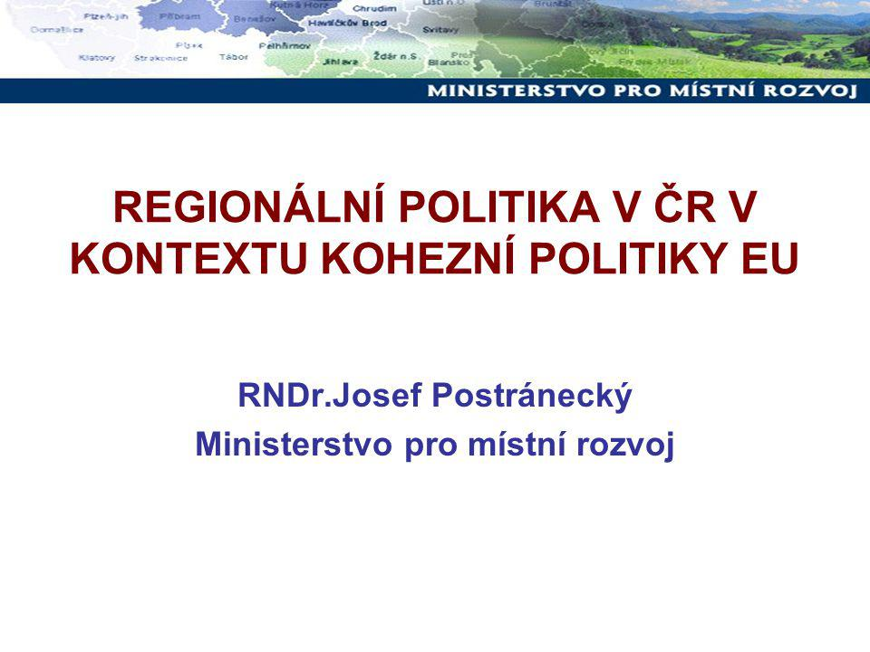 REGIONÁLNÍ POLITIKA V ČR V KONTEXTU KOHEZNÍ POLITIKY EU RNDr.Josef Postránecký Ministerstvo pro místní rozvoj