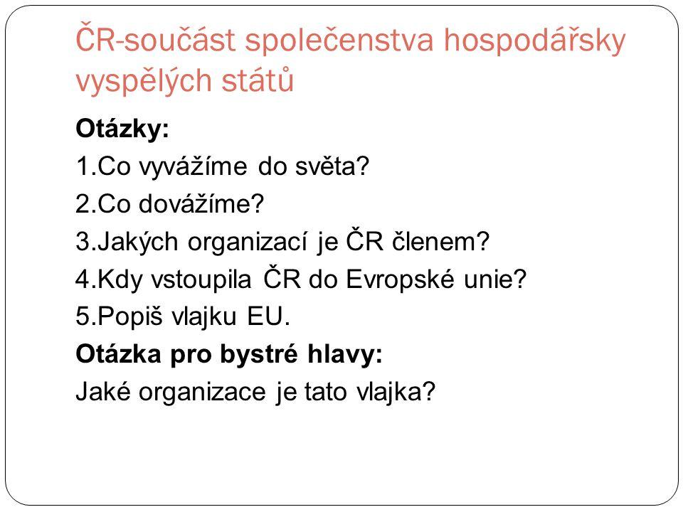 ČR-součást společenstva hospodářsky vyspělých států Otázky: 1.Co vyvážíme do světa.