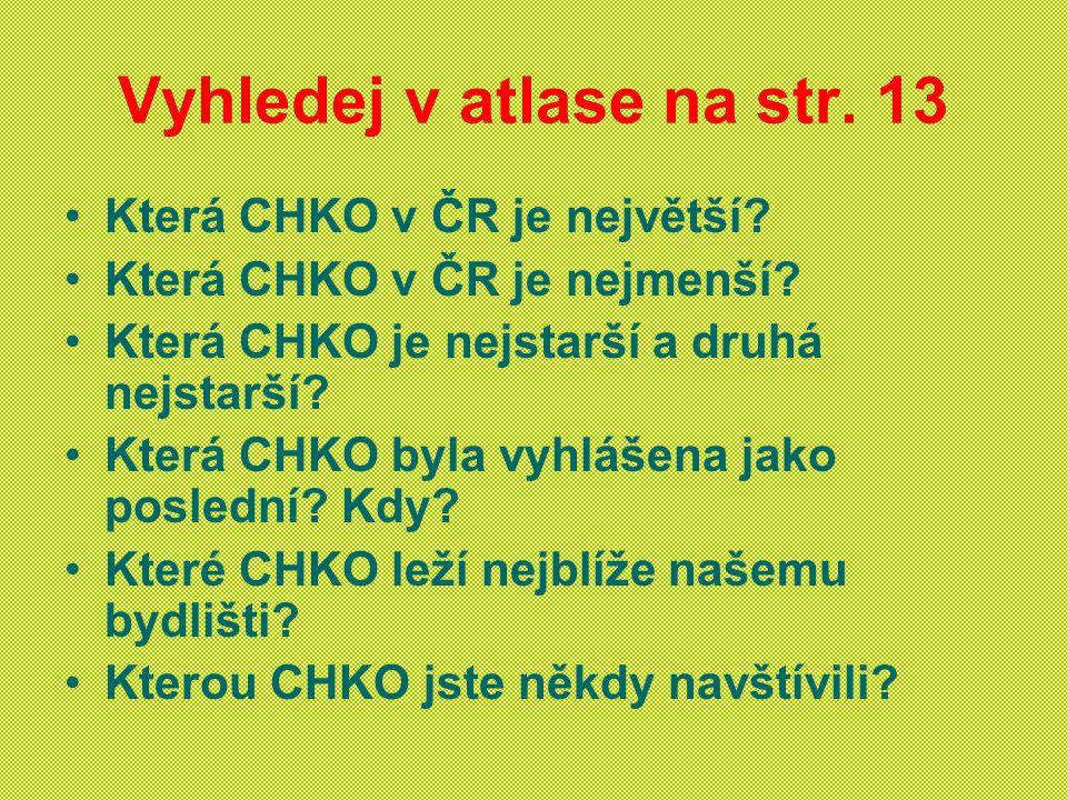 Vyhledej v atlase na str. 13 Která CHKO v ČR je největší? Která CHKO v ČR je nejmenší? Která CHKO je nejstarší a druhá nejstarší? Která CHKO byla vyhl