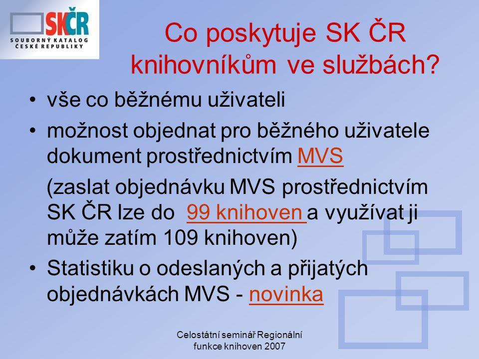 Celostátní seminář Regionální funkce knihoven 2007 Co poskytuje SK ČR knihovníkům ve službách? vše co běžnému uživateli možnost objednat pro běžného u