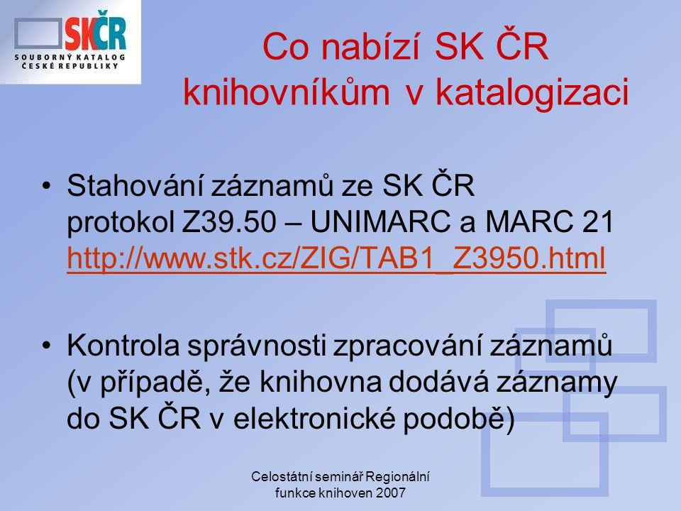 Celostátní seminář Regionální funkce knihoven 2007 Co nabízí SK ČR knihovníkům v katalogizaci Stahování záznamů ze SK ČR protokol Z39.50 – UNIMARC a MARC 21 http://www.stk.cz/ZIG/TAB1_Z3950.html http://www.stk.cz/ZIG/TAB1_Z3950.html Kontrola správnosti zpracování záznamů (v případě, že knihovna dodává záznamy do SK ČR v elektronické podobě)