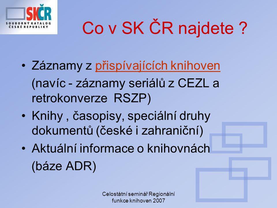 Celostátní seminář Regionální funkce knihoven 2007 Co v SK ČR najdete ? Záznamy z přispívajících knihovenpřispívajících knihoven (navíc - záznamy seri