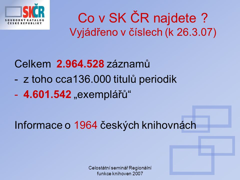 Celostátní seminář Regionální funkce knihoven 2007 Co v SK ČR najdete ? Vyjádřeno v číslech (k 26.3.07) Celkem 2.964.528 záznamů -z toho cca136.000 ti