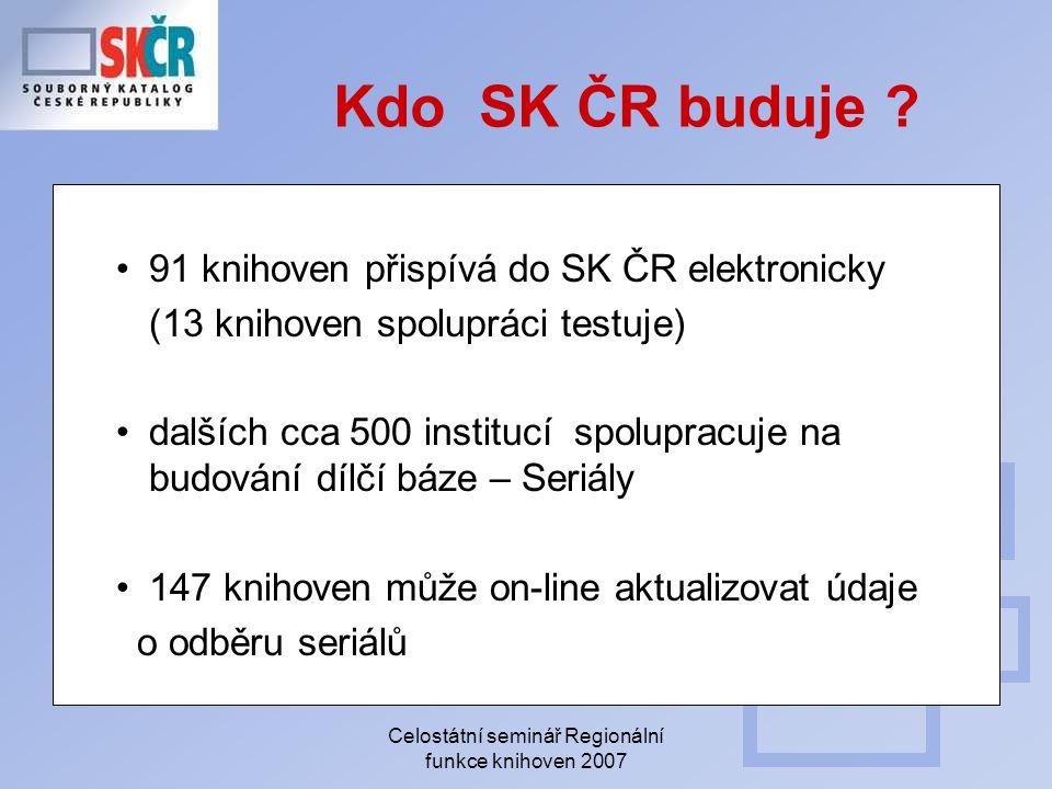 Celostátní seminář Regionální funkce knihoven 2007 Kdo SK ČR buduje ? 91 knihoven přispívá do SK ČR elektronicky (13 knihoven spolupráci testuje) dalš
