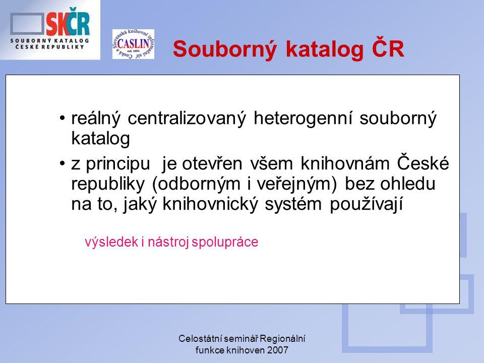 Celostátní seminář Regionální funkce knihoven 2007 Souborný katalog ČR reálný centralizovaný heterogenní souborný katalog z principu je otevřen všem knihovnám České republiky (odborným i veřejným) bez ohledu na to, jaký knihovnický systém používají výsledek i nástroj spolupráce