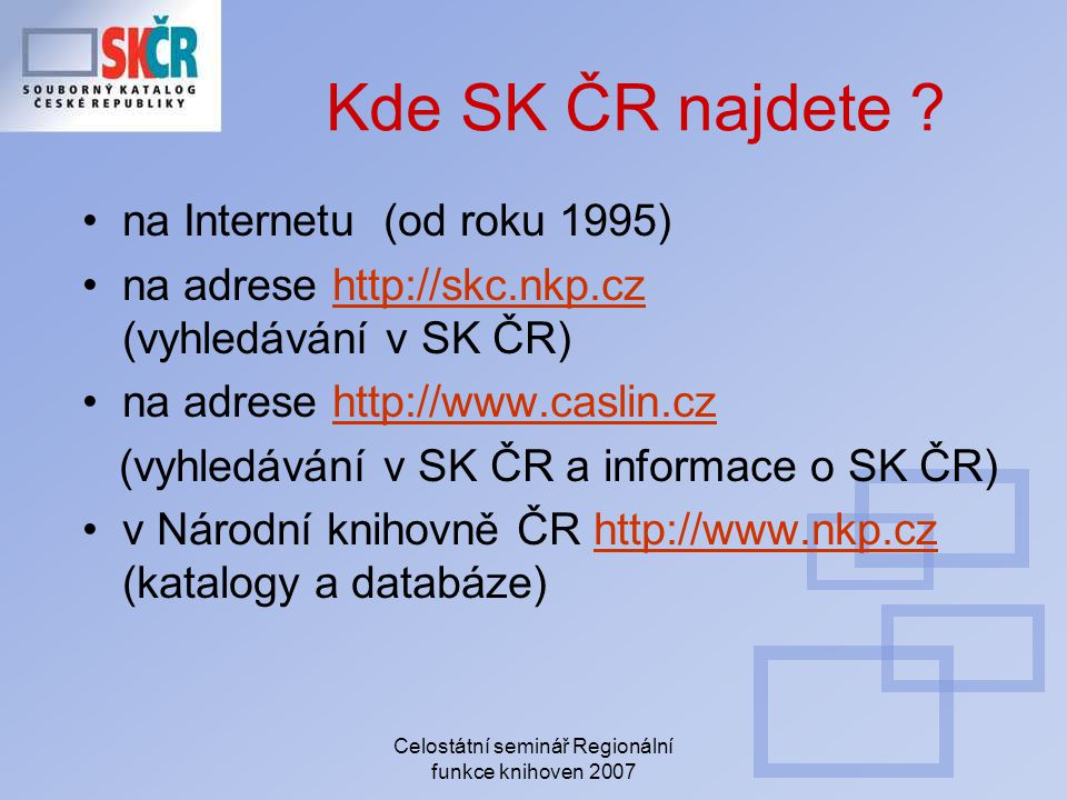 Celostátní seminář Regionální funkce knihoven 2007 Kde SK ČR najdete ? na Internetu (od roku 1995) na adrese http://skc.nkp.cz (vyhledávání v SK ČR)ht