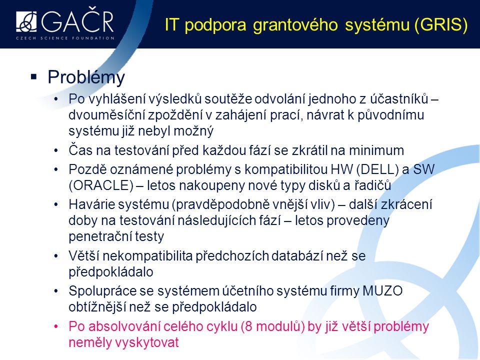 IT podpora grantového systému (GRIS)  Problémy Po vyhlášení výsledků soutěže odvolání jednoho z účastníků – dvouměsíční zpoždění v zahájení prací, návrat k původnímu systému již nebyl možný Čas na testování před každou fází se zkrátil na minimum Pozdě oznámené problémy s kompatibilitou HW (DELL) a SW (ORACLE) – letos nakoupeny nové typy disků a řadičů Havárie systému (pravděpodobně vnější vliv) – další zkrácení doby na testování následujících fází – letos provedeny penetrační testy Větší nekompatibilita předchozích databází než se předpokládalo Spolupráce se systémem účetního systému firmy MUZO obtížnější než se předpokládalo Po absolvování celého cyklu (8 modulů) by již větší problémy neměly vyskytovat