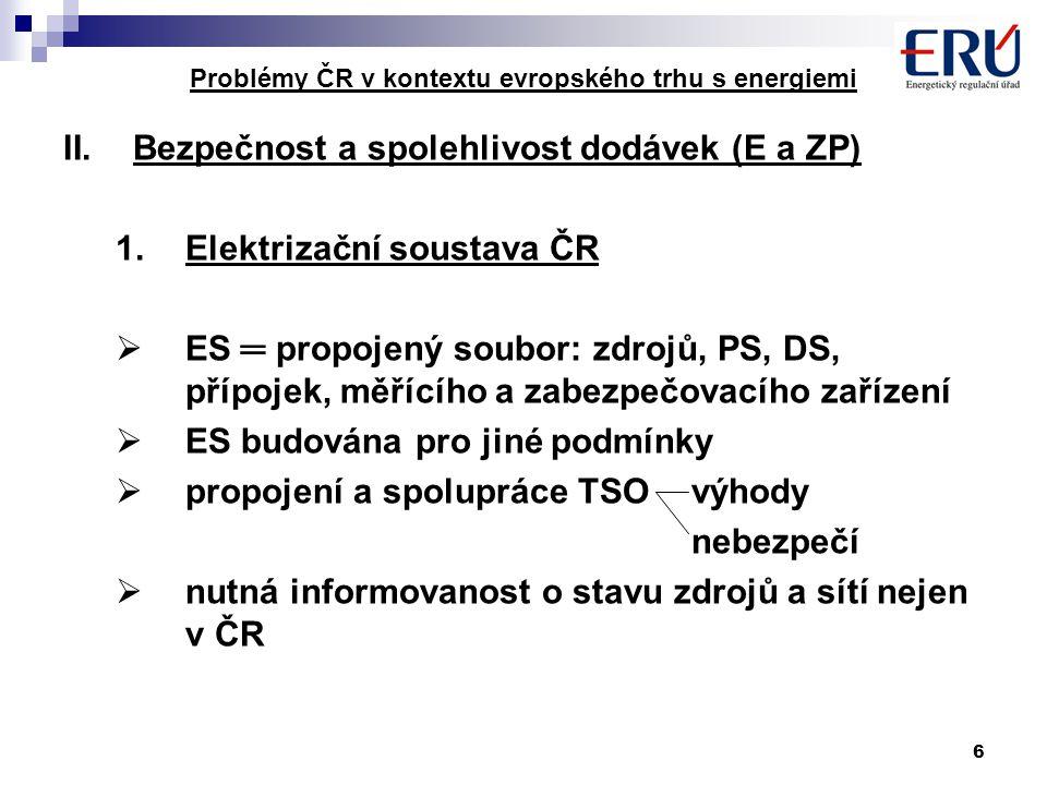 6 Problémy ČR v kontextu evropského trhu s energiemi II.Bezpečnost a spolehlivost dodávek (E a ZP) 1.Elektrizační soustava ČR  ES ═ propojený soubor: zdrojů, PS, DS, přípojek, měřícího a zabezpečovacího zařízení  ES budována pro jiné podmínky  propojení a spolupráce TSO výhody nebezpečí  nutná informovanost o stavu zdrojů a sítí nejen v ČR