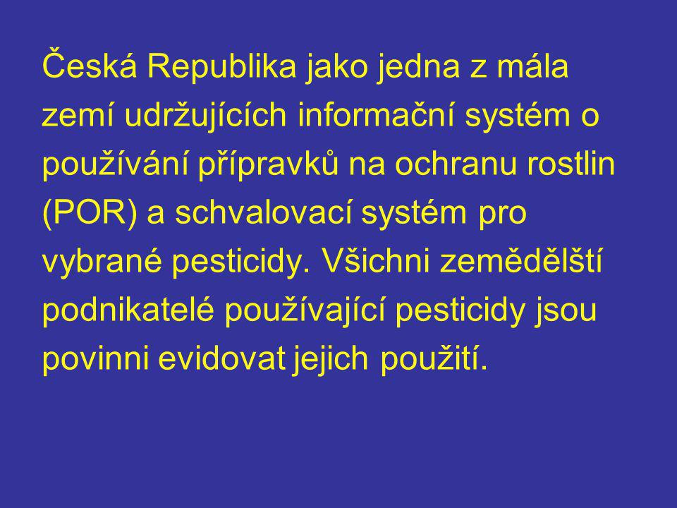 Česká Republika jako jedna z mála zemí udržujících informační systém o používání přípravků na ochranu rostlin (POR) a schvalovací systém pro vybrané pesticidy.