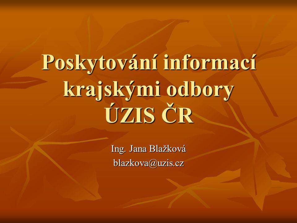 Poskytování informací krajskými odbory ÚZIS ČR Ing. Jana Blažková blazkova@uzis.cz