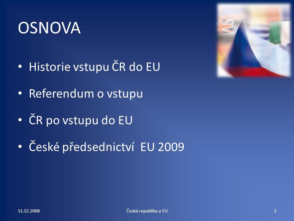 OSNOVA Historie vstupu ČR do EU Referendum o vstupu ČR po vstupu do EU České předsednictví EU 2009 11.12.20082Česká republika a EU