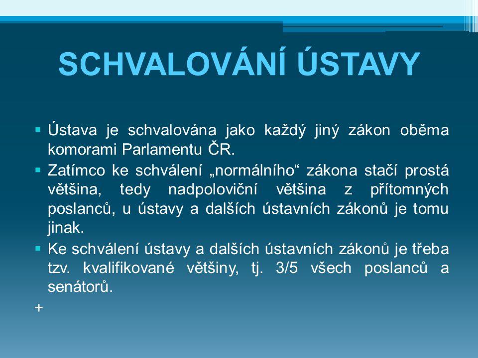 """SCHVALOVÁNÍ ÚSTAVY  Ústava je schvalována jako každý jiný zákon oběma komorami Parlamentu ČR.  Zatímco ke schválení """"normálního"""" zákona stačí prostá"""