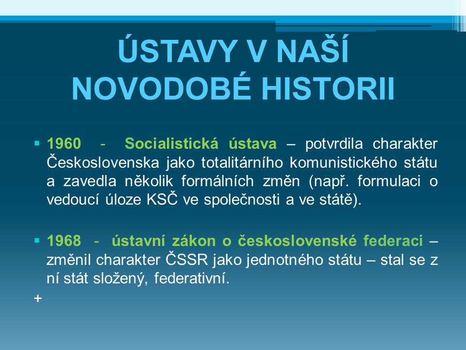 ÚSTAVY V NAŠÍ NOVODOBÉ HISTORII  1960 - Socialistická ústava – potvrdila charakter Československa jako totalitárního komunistického státu a zavedla n