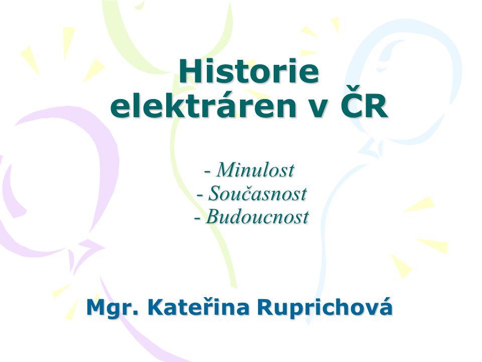 Historie elektráren v ČR - Minulost - Současnost - Budoucnost Mgr. Kateřina Ruprichová