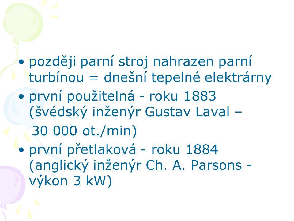 později parní stroj nahrazen parní turbínou = dnešní tepelné elektrárny první použitelná - roku 1883 (švédský inženýr Gustav Laval – 30 000 ot./min) první přetlaková - roku 1884 (anglický inženýr Ch.