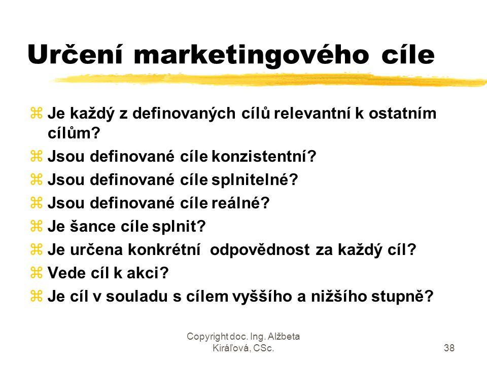 Copyright doc. Ing. Alžbeta Kiráľová, CSc.38 Určení marketingového cíle zJe každý z definovaných cílů relevantní k ostatním cílům? zJsou definované cí