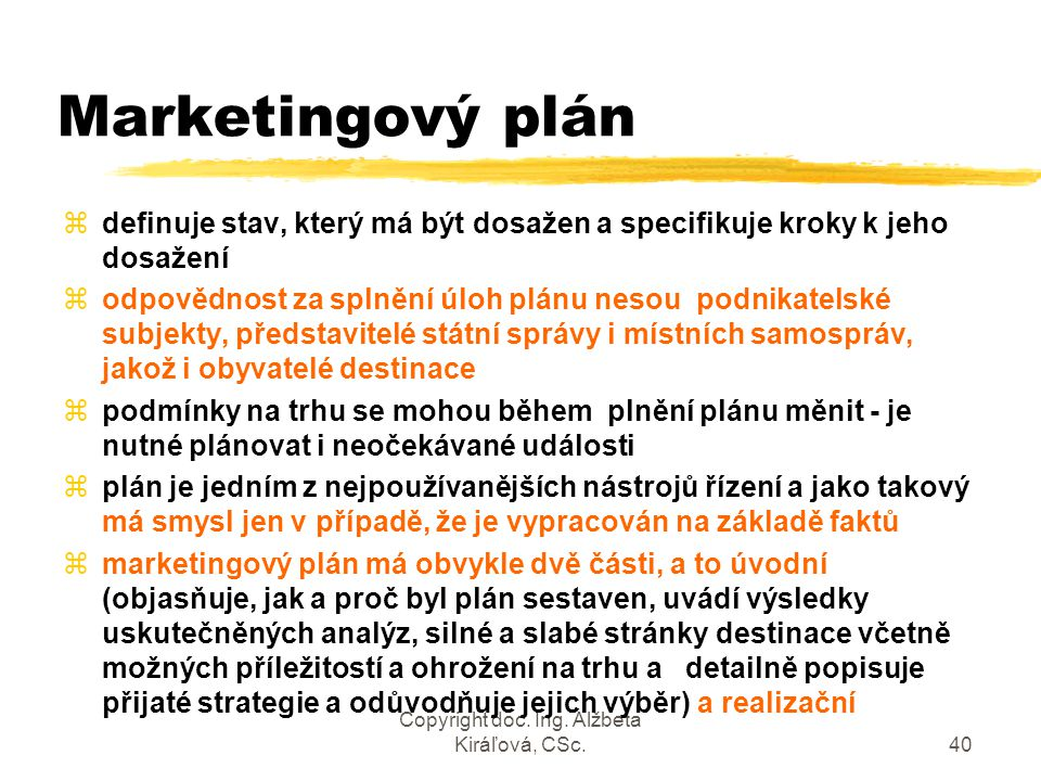 Copyright doc. Ing. Alžbeta Kiráľová, CSc.40 Marketingový plán zdefinuje stav, který má být dosažen a specifikuje kroky k jeho dosažení zodpovědnost z
