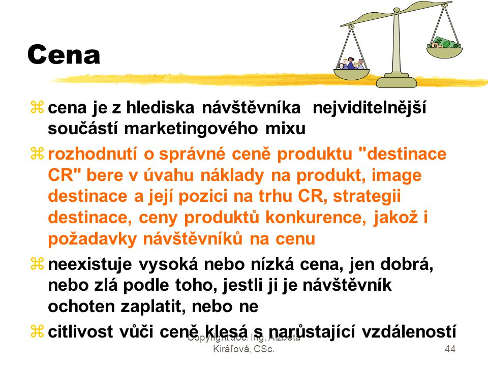 Copyright doc. Ing. Alžbeta Kiráľová, CSc.44 Cena zcena je z hlediska návštěvníka nejviditelnější součástí marketingového mixu zrozhodnutí o správné c