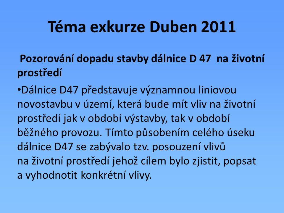 Téma exkurze Duben 2011 Pozorování dopadu stavby dálnice D 47 na životní prostředí Dálnice D47 představuje významnou liniovou novostavbu v území, kter