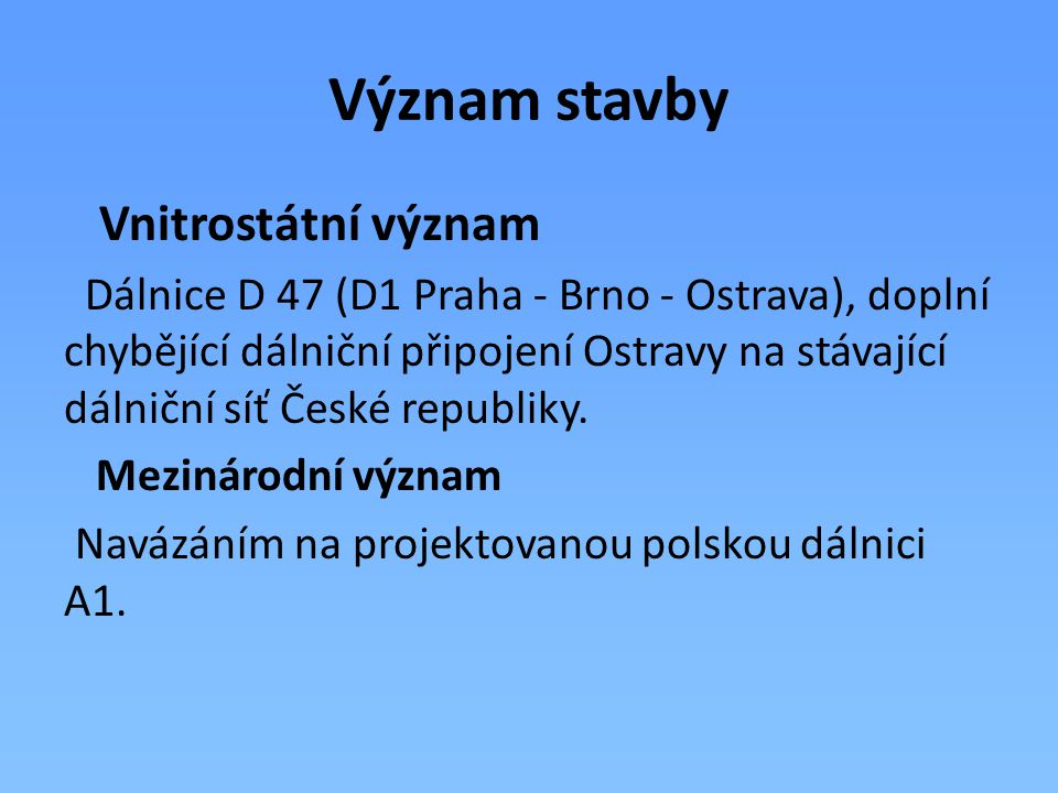 Význam stavby Vnitrostátní význam Dálnice D 47 (D1 Praha - Brno - Ostrava), doplní chybějící dálniční připojení Ostravy na stávající dálniční síť Česk