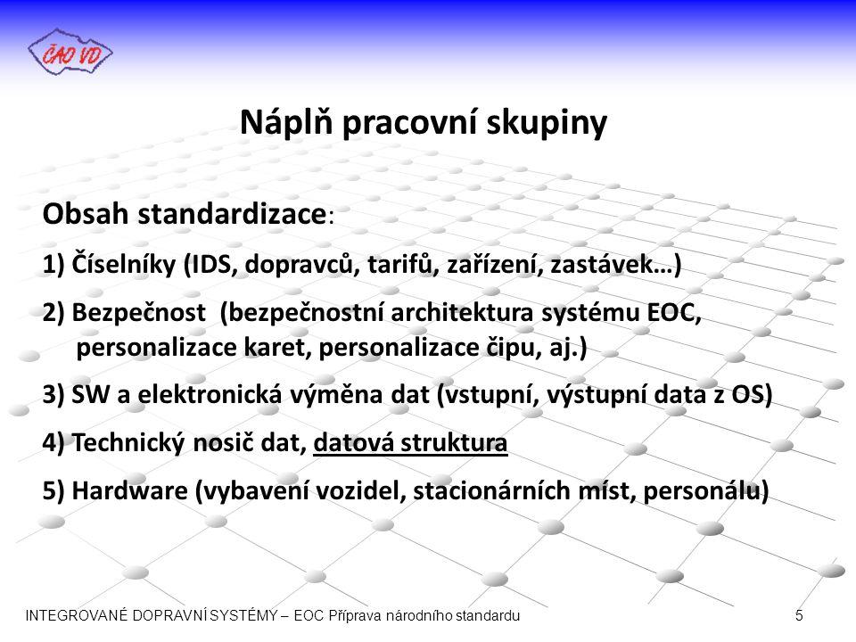 Náplň pracovní skupiny Obsah standardizace : 1) Číselníky (IDS, dopravců, tarifů, zařízení, zastávek…) 2) Bezpečnost (bezpečnostní architektura systému EOC, personalizace karet, personalizace čipu, aj.) 3) SW a elektronická výměna dat (vstupní, výstupní data z OS) 4) Technický nosič dat, datová struktura 5) Hardware (vybavení vozidel, stacionárních míst, personálu) INTEGROVANÉ DOPRAVNÍ SYSTÉMY – EOC Příprava národního standardu 5