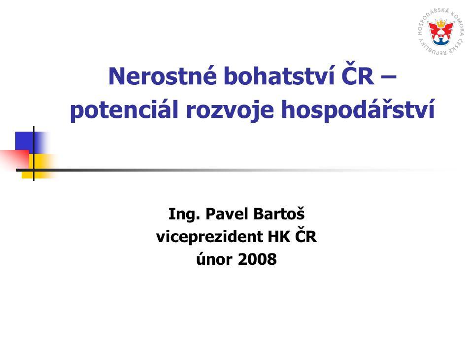 Nerostné bohatství ČR – potenciál rozvoje hospodářství Ing. Pavel Bartoš viceprezident HK ČR únor 2008